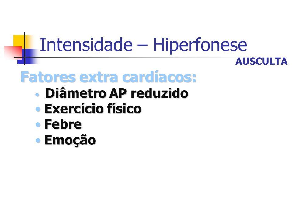 Intensidade – Hiperfonese Fatores extra cardíacos: Diâmetro AP reduzido Diâmetro AP reduzido Exercício físico Exercício físico Febre Febre Emoção Emoç