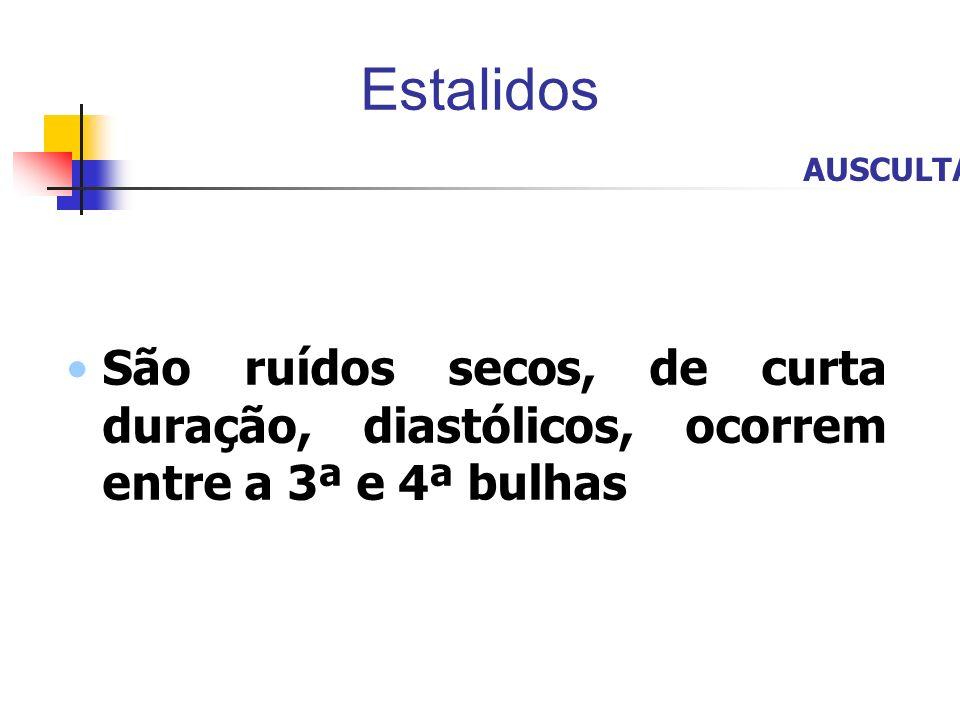 Estalidos São ruídos secos, de curta duração, diastólicos, ocorrem entre a 3ª e 4ª bulhas AUSCULTA