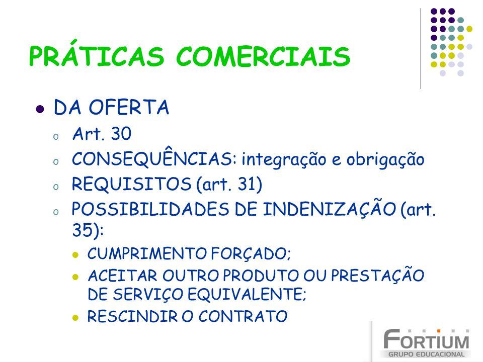 PRÁTICAS COMERCIAIS DA OFERTA o Art. 30 o CONSEQUÊNCIAS: integração e obrigação o REQUISITOS (art. 31) o POSSIBILIDADES DE INDENIZAÇÃO (art. 35): CUMP