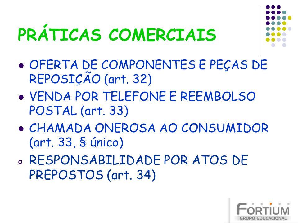 PRÁTICAS COMERCIAIS OFERTA DE COMPONENTES E PEÇAS DE REPOSIÇÃO (art. 32) VENDA POR TELEFONE E REEMBOLSO POSTAL (art. 33) CHAMADA ONEROSA AO CONSUMIDOR