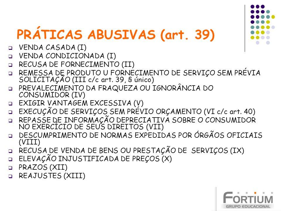 PRÁTICAS ABUSIVAS (art. 39) VENDA CASADA (I) VENDA CONDICIONADA (I) RECUSA DE FORNECIMENTO (II) REMESSA DE PRODUTO U FORNECIMENTO DE SERVIÇO SEM PRÉVI