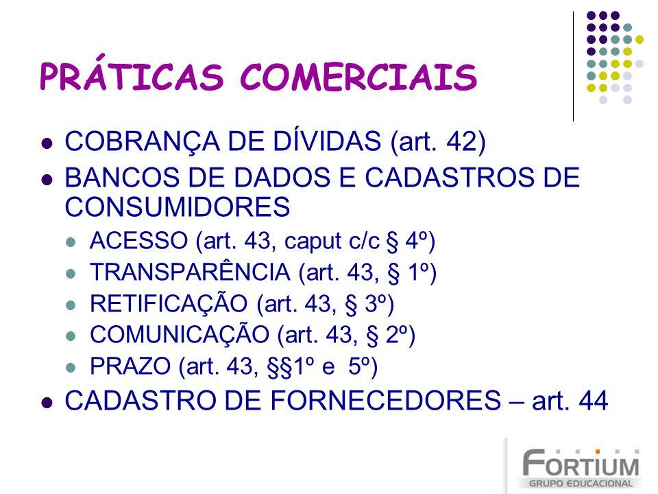 PRÁTICAS COMERCIAIS COBRANÇA DE DÍVIDAS (art. 42) BANCOS DE DADOS E CADASTROS DE CONSUMIDORES ACESSO (art. 43, caput c/c § 4º) TRANSPARÊNCIA (art. 43,