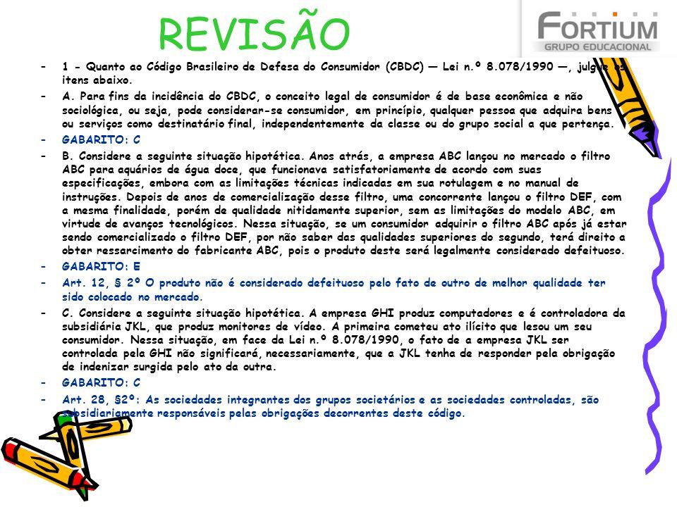 REVISÃO –1 - Quanto ao Código Brasileiro de Defesa do Consumidor (CBDC) Lei n.º 8.078/1990, julgue os itens abaixo. –A. Para fins da incidência do CBD