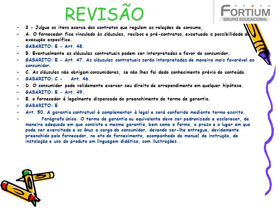 REVISÃO –3 - Julgue os itens acerca dos contratos que regulam as relações de consumo, –A. O fornecedor fica vinculado às cláusulas, recibos e pré-cont