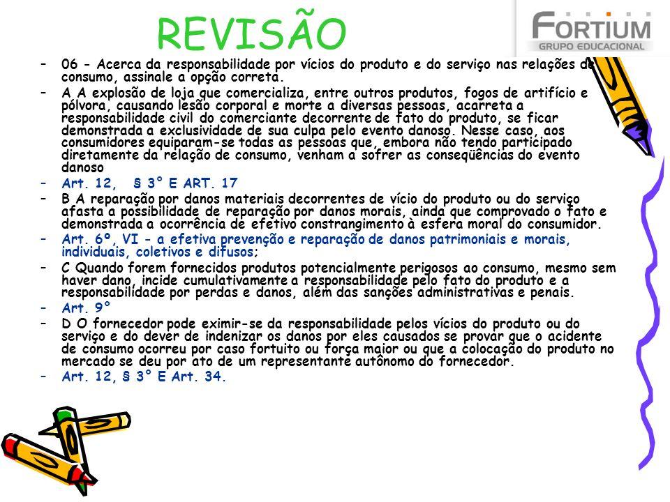 REVISÃO –06 - Acerca da responsabilidade por vícios do produto e do serviço nas relações de consumo, assinale a opção correta. –A A explosão de loja q
