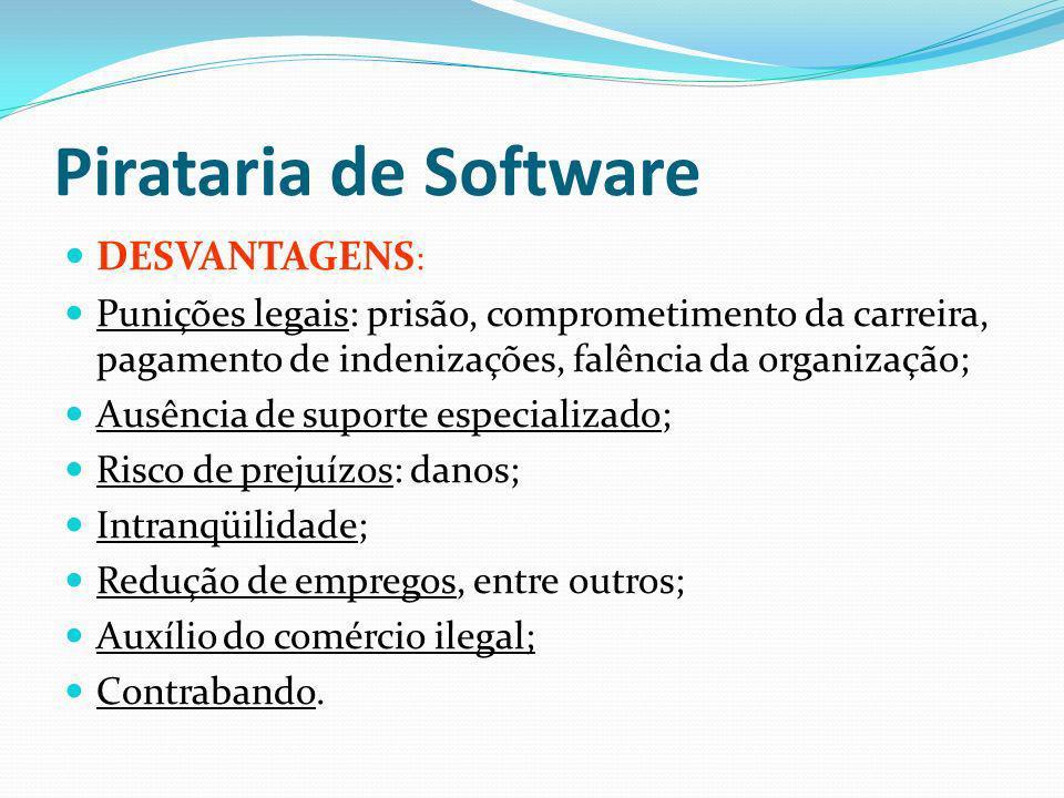 Pirataria de Software DESVANTAGENS : Punições legais: prisão, comprometimento da carreira, pagamento de indenizações, falência da organização; Ausênci