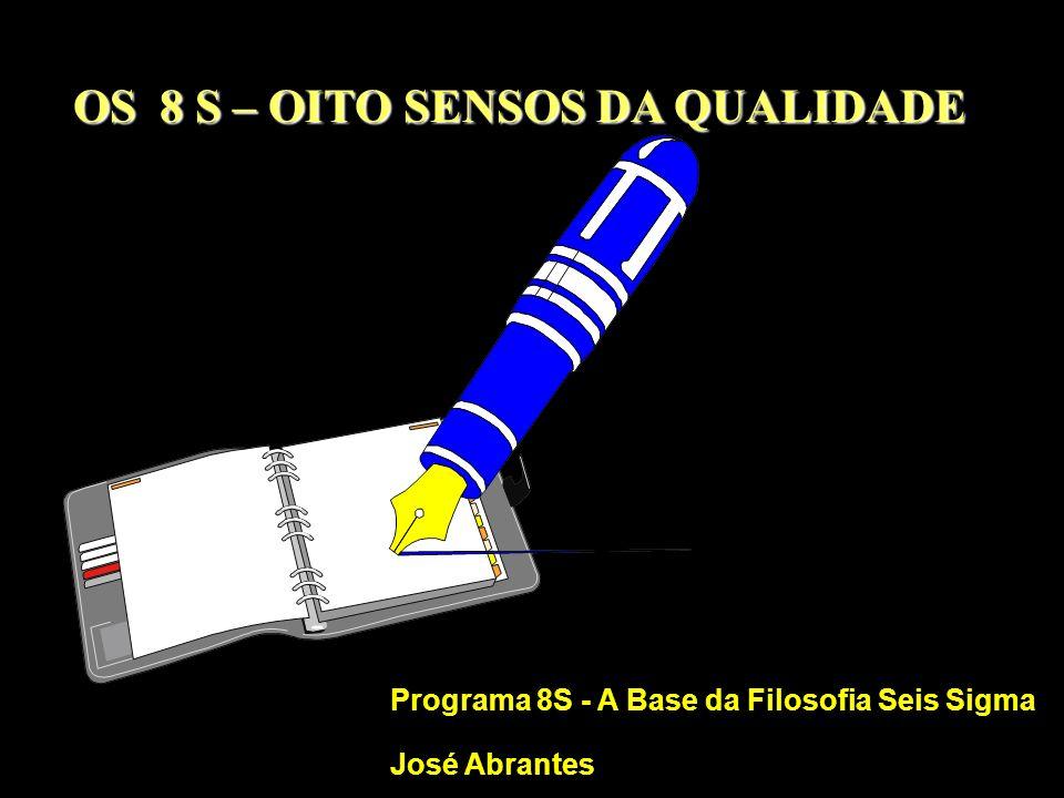OS 8 S – OITO SENSOS DA QUALIDADE Programa 8S - A Base da Filosofia Seis Sigma José Abrantes