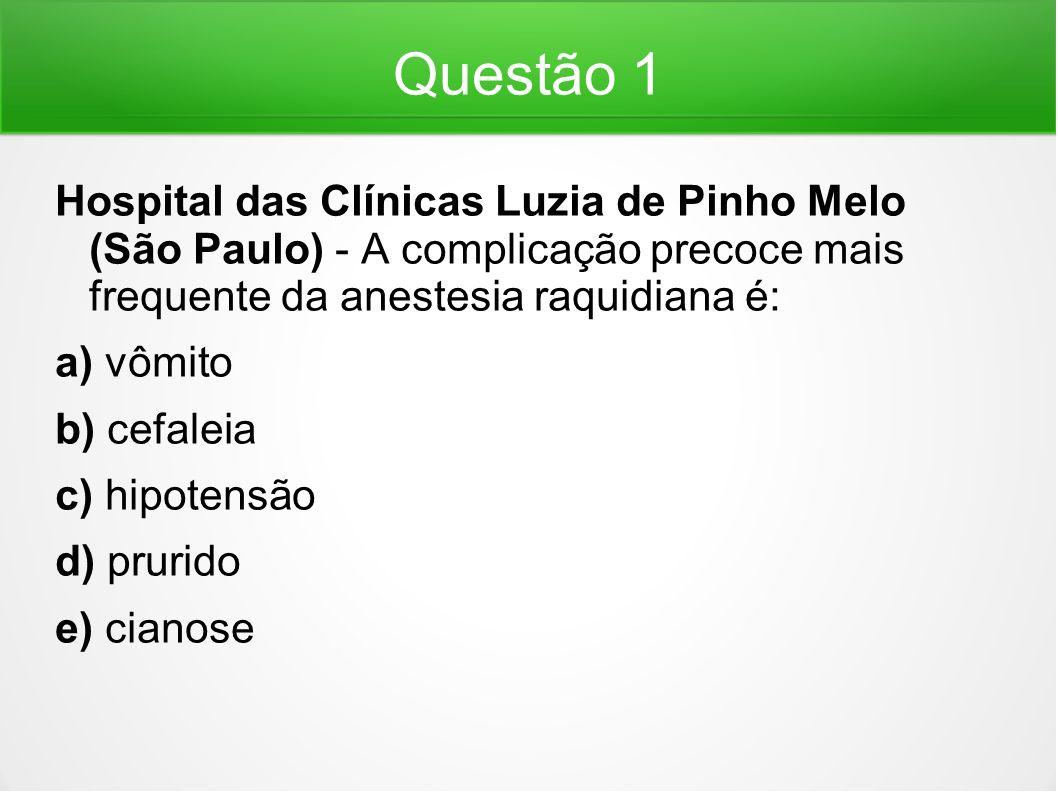 Questão 1 Hospital das Clínicas Luzia de Pinho Melo (São Paulo) - A complicação precoce mais frequente da anestesia raquidiana é: a) vômito b) cefalei