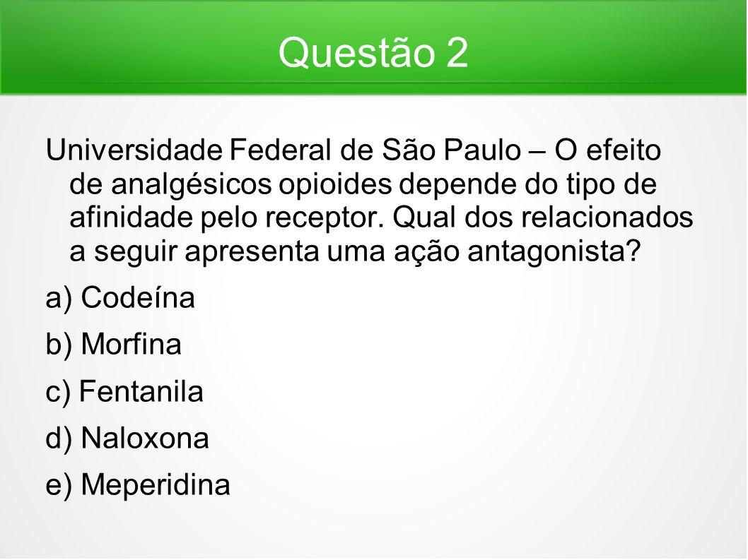 Questão 2 Universidade Federal de São Paulo – O efeito de analgésicos opioides depende do tipo de afinidade pelo receptor. Qual dos relacionados a seg
