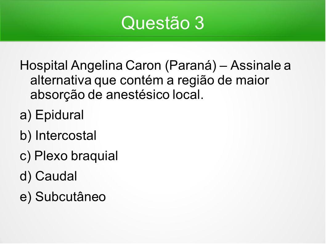 Questão 3 Hospital Angelina Caron (Paraná) – Assinale a alternativa que contém a região de maior absorção de anestésico local. a) Epidural b) Intercos