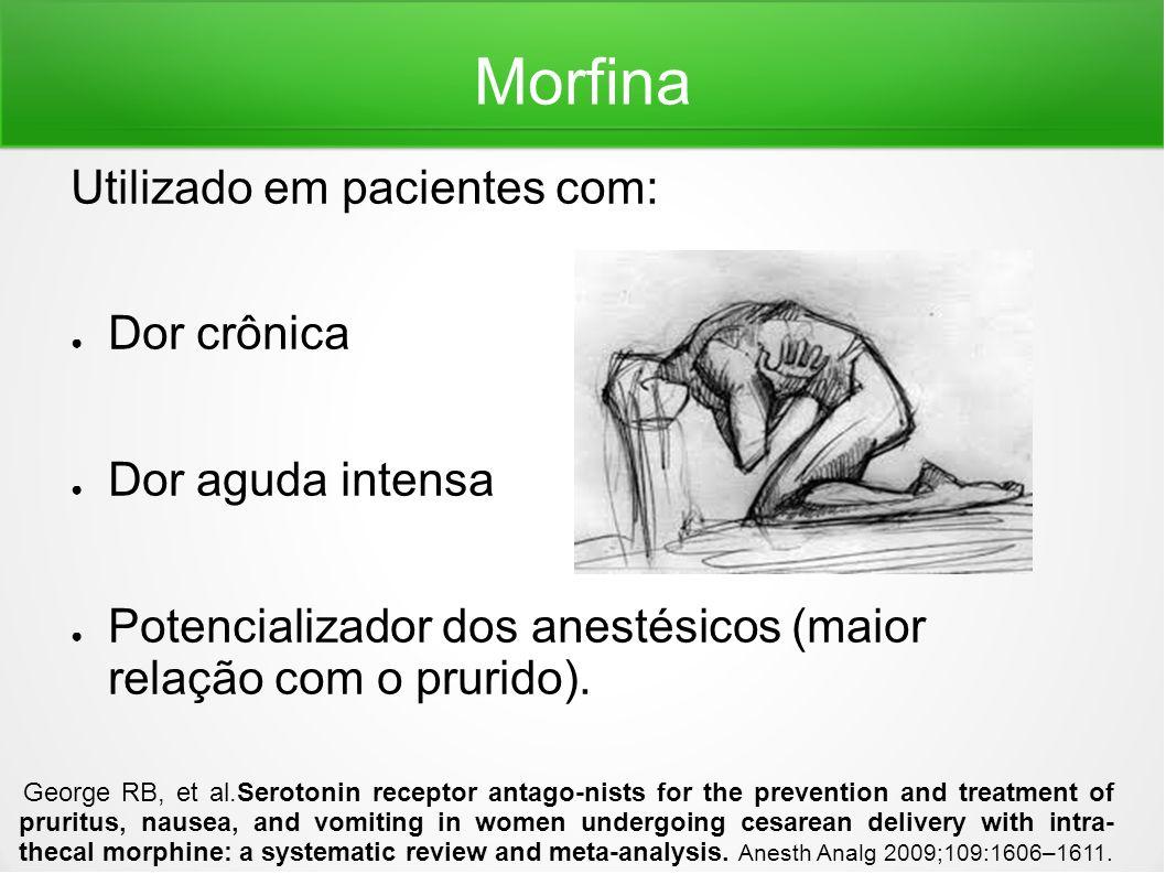 Morfina Utilizado em pacientes com: Dor crônica Dor aguda intensa Potencializador dos anestésicos (maior relação com o prurido). George RB, et al.Sero