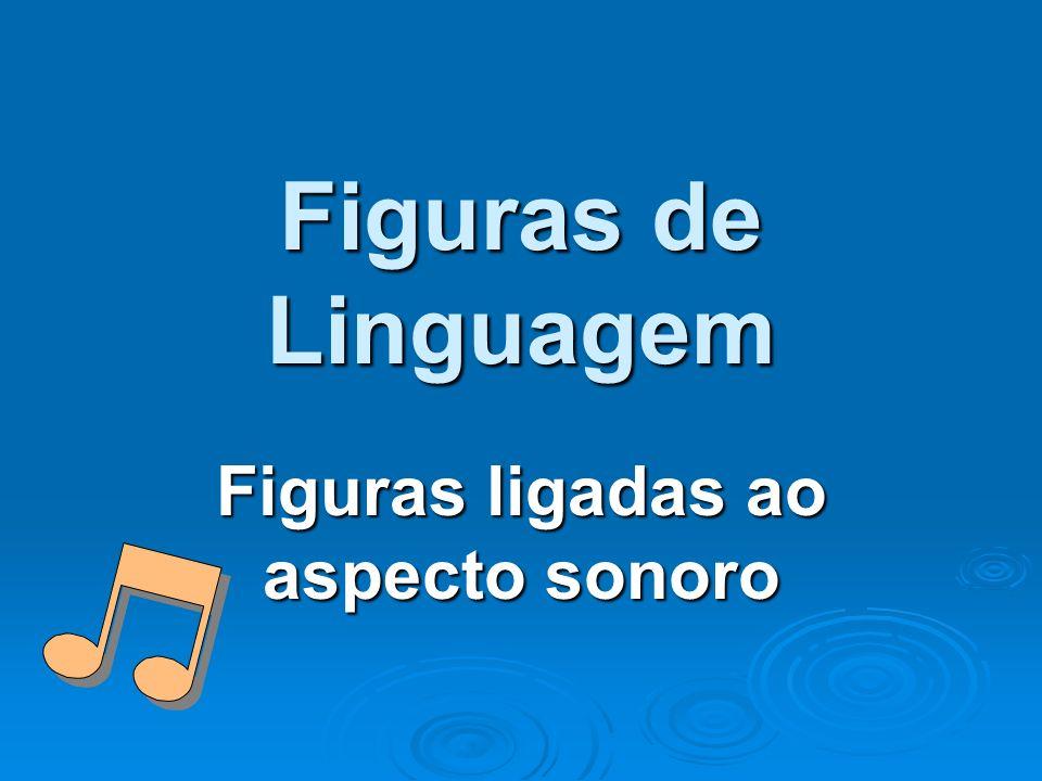 Figuras de Linguagem Figuras ligadas ao aspecto sonoro
