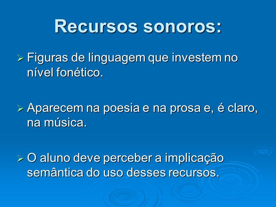 Recursos sonoros: Figuras de linguagem que investem no nível fonético. Figuras de linguagem que investem no nível fonético. Aparecem na poesia e na pr