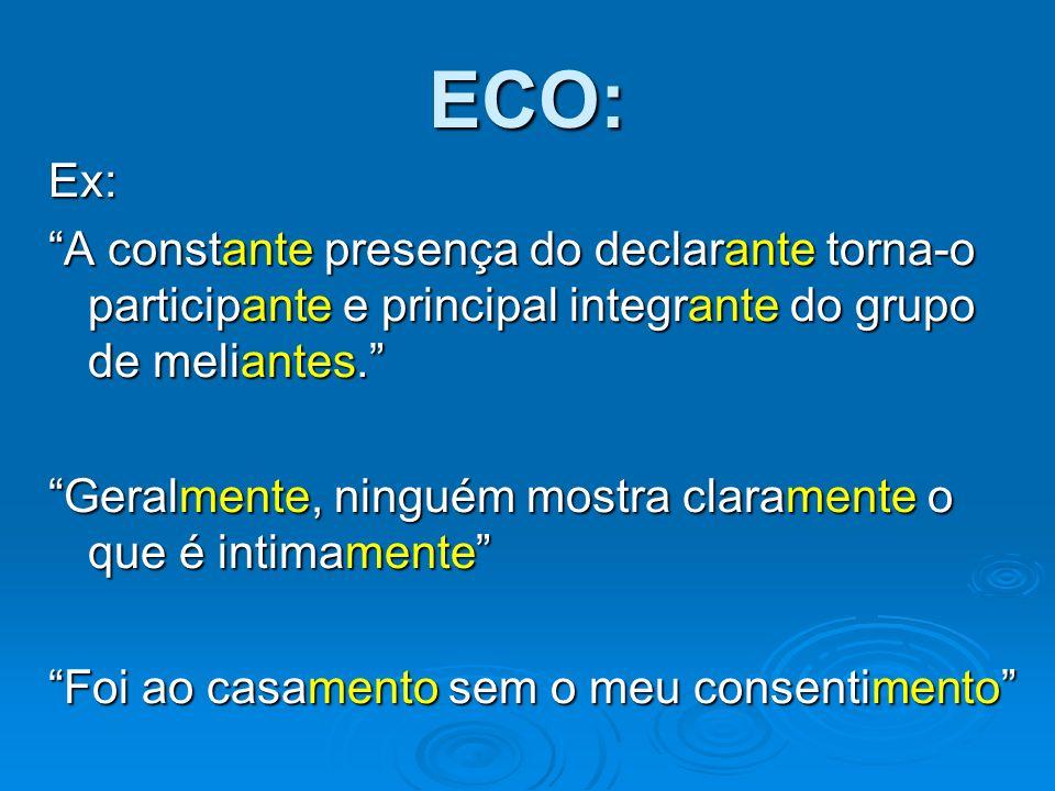 ECO: Ex: A constante presença do declarante torna-o participante e principal integrante do grupo de meliantes. Geralmente, ninguém mostra claramente o