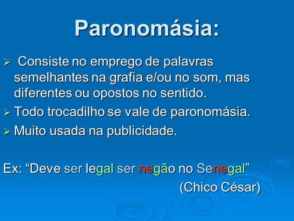 Paronomásia: Consiste no emprego de palavras semelhantes na grafia e/ou no som, mas diferentes ou opostos no sentido. Consiste no emprego de palavras