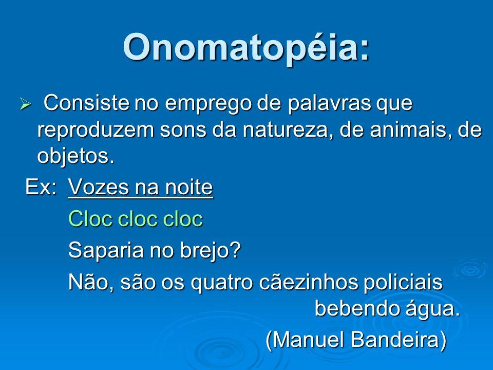 Onomatopéia: Consiste no emprego de palavras que reproduzem sons da natureza, de animais, de objetos. Consiste no emprego de palavras que reproduzem s
