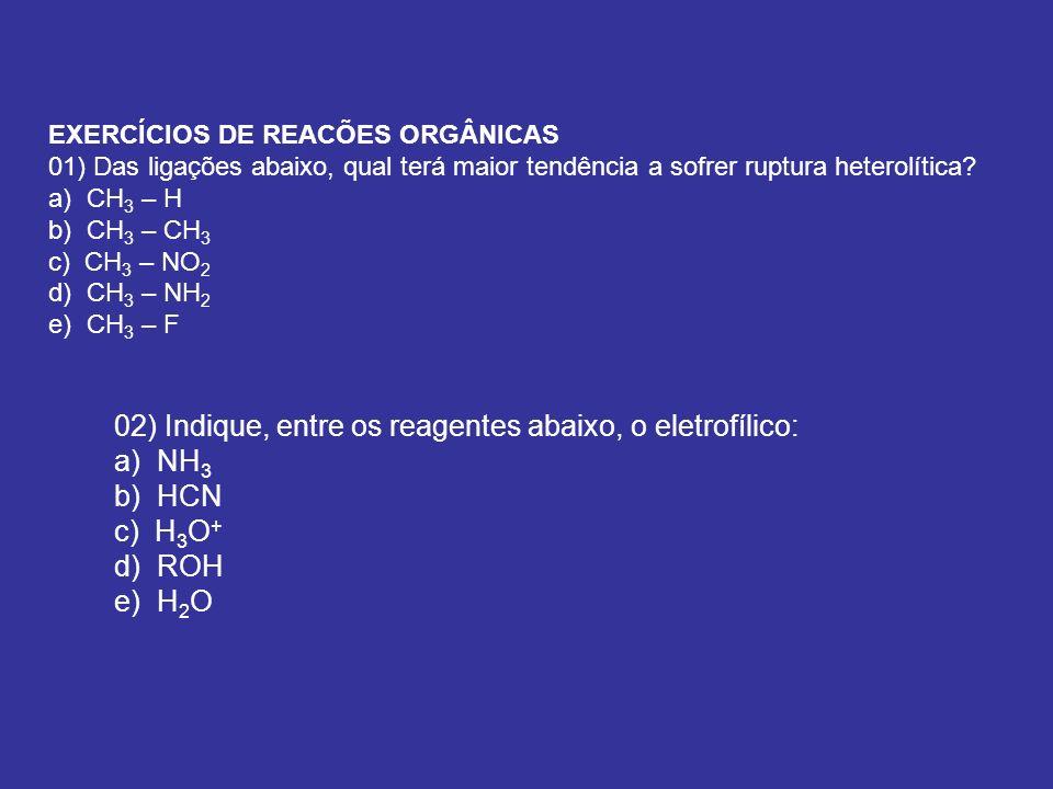 EXERCÍCIOS DE REACÕES ORGÂNICAS 01) Das ligações abaixo, qual terá maior tendência a sofrer ruptura heterolítica? a) CH 3 – H b) CH 3 – CH 3 c) CH 3 –