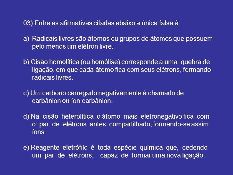 03) Entre as afirmativas citadas abaixo a única falsa é: a)Radicais livres são átomos ou grupos de átomos que possuem pelo menos um elétron livre. b)