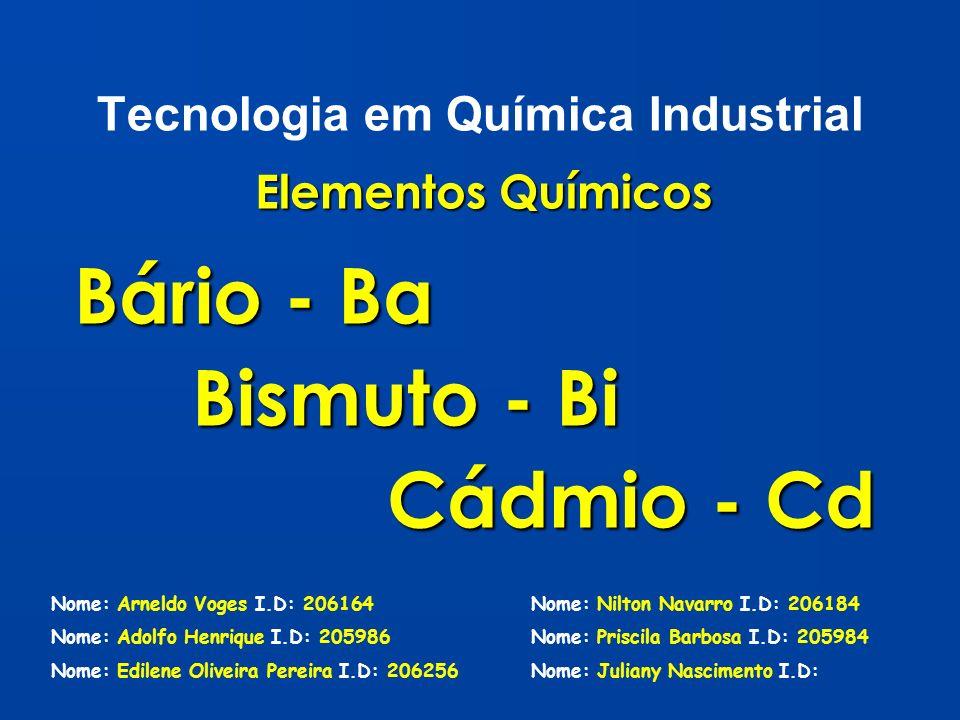 Tecnologia em Química Industrial Elementos Químicos Bário - Ba Bismuto - Bi Bismuto - Bi Cádmio - Cd Cádmio - Cd Nome: Arneldo Voges I.D: 206164 Nome: