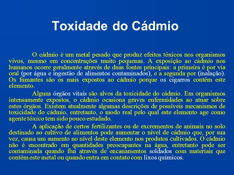 Toxidade do Cádmio O cádmio é um metal pesado que produz efeitos tóxicos nos organismos vivos, mesmo em concentrações muito pequenas. A exposição ao c
