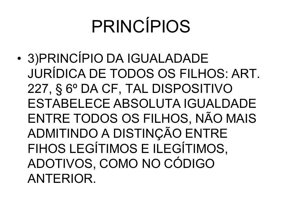PRINCÍPIOS 3)PRINCÍPIO DA IGUALADADE JURÍDICA DE TODOS OS FILHOS: ART. 227, § 6º DA CF, TAL DISPOSITIVO ESTABELECE ABSOLUTA IGUALDADE ENTRE TODOS OS F