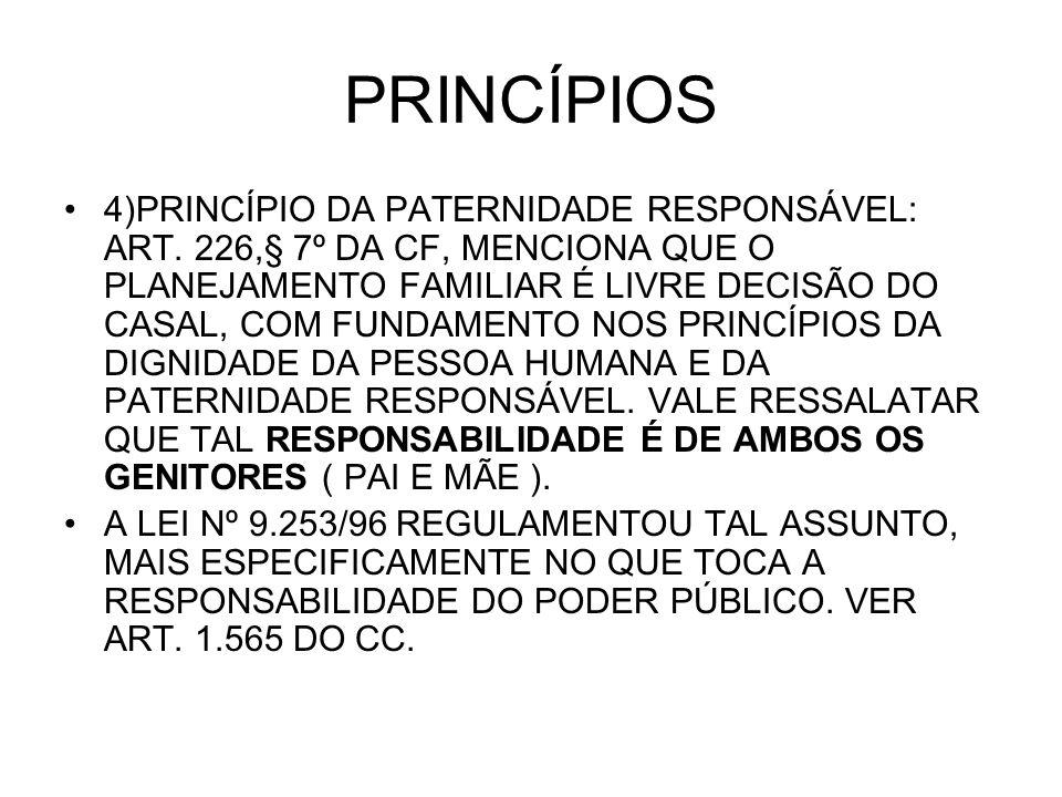 PRINCÍPIOS 4)PRINCÍPIO DA PATERNIDADE RESPONSÁVEL: ART. 226,§ 7º DA CF, MENCIONA QUE O PLANEJAMENTO FAMILIAR É LIVRE DECISÃO DO CASAL, COM FUNDAMENTO