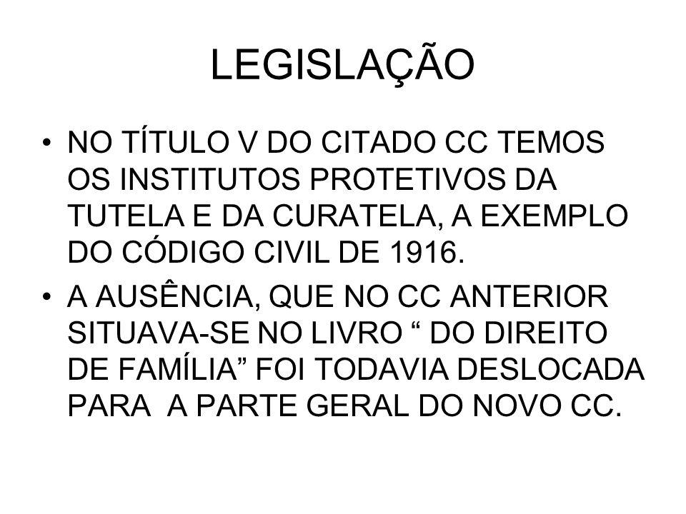LEGISLAÇÃO NO TÍTULO V DO CITADO CC TEMOS OS INSTITUTOS PROTETIVOS DA TUTELA E DA CURATELA, A EXEMPLO DO CÓDIGO CIVIL DE 1916. A AUSÊNCIA, QUE NO CC A