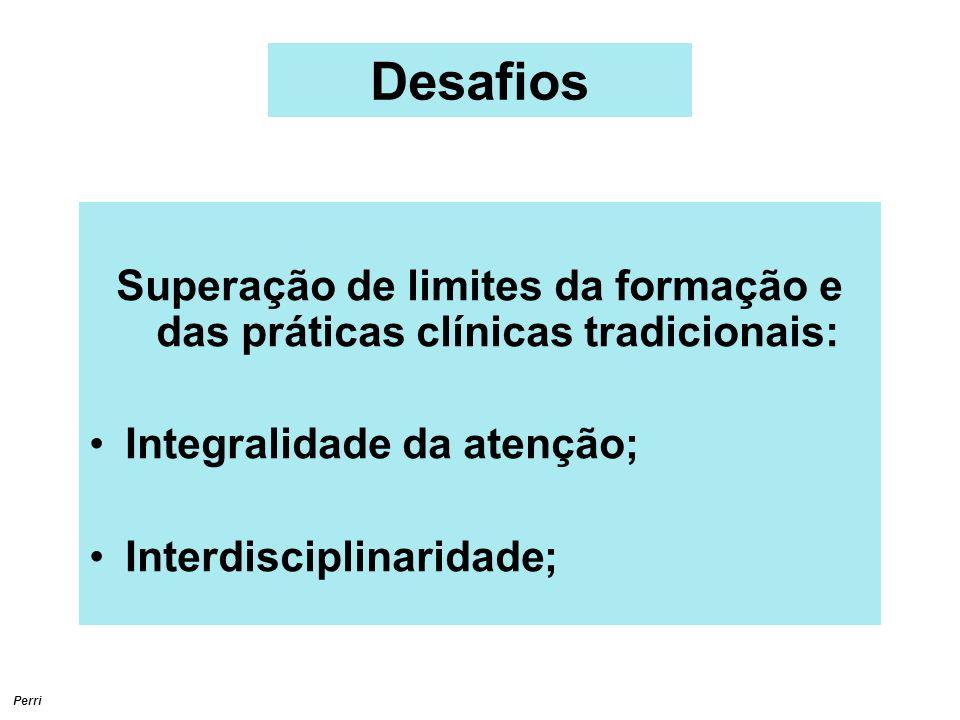 Perri Desafios Superação de limites da formação e das práticas clínicas tradicionais: Integralidade da atenção; Interdisciplinaridade;