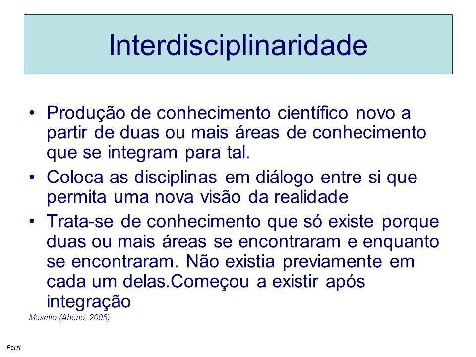 Perri Interdisciplinaridade Produção de conhecimento científico novo a partir de duas ou mais áreas de conhecimento que se integram para tal.