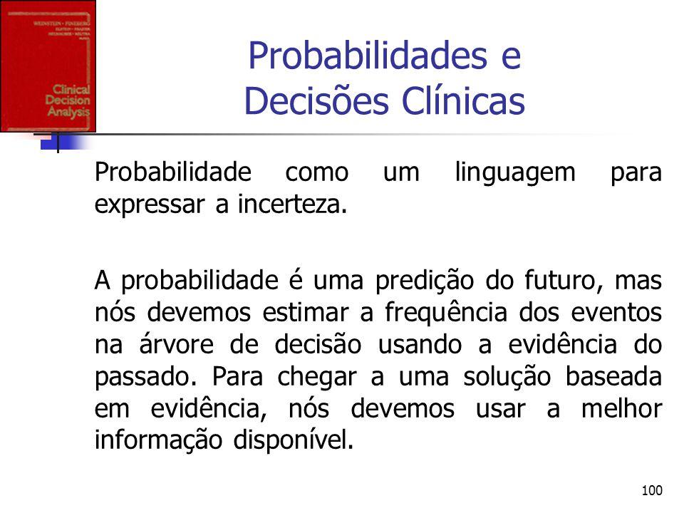 100 Probabilidades e Decisões Clínicas Probabilidade como um linguagem para expressar a incerteza. A probabilidade é uma predição do futuro, mas nós d