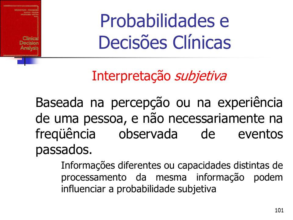 101 Probabilidades e Decisões Clínicas Interpretação subjetiva Baseada na percepção ou na experiência de uma pessoa, e não necessariamente na freqüênc