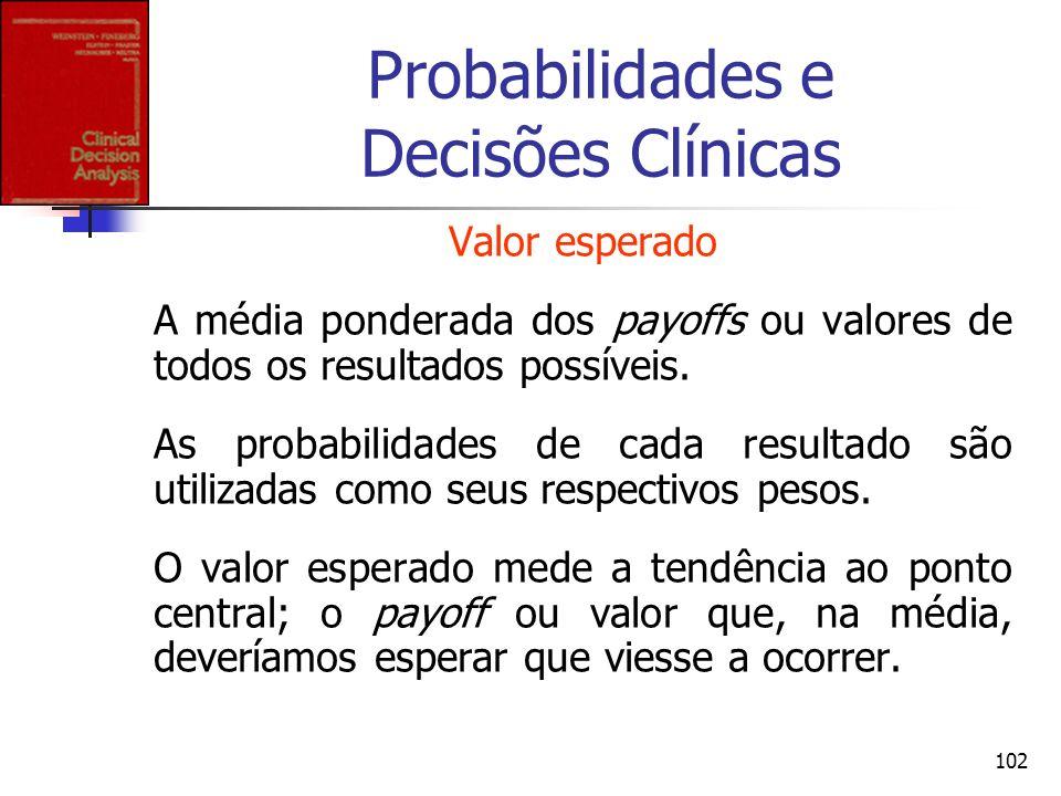 102 Probabilidades e Decisões Clínicas Valor esperado A média ponderada dos payoffs ou valores de todos os resultados possíveis. As probabilidades de