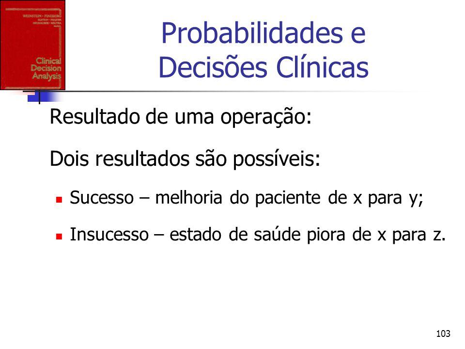 103 Probabilidades e Decisões Clínicas Resultado de uma operação: Dois resultados são possíveis: Sucesso – melhoria do paciente de x para y; Insucesso
