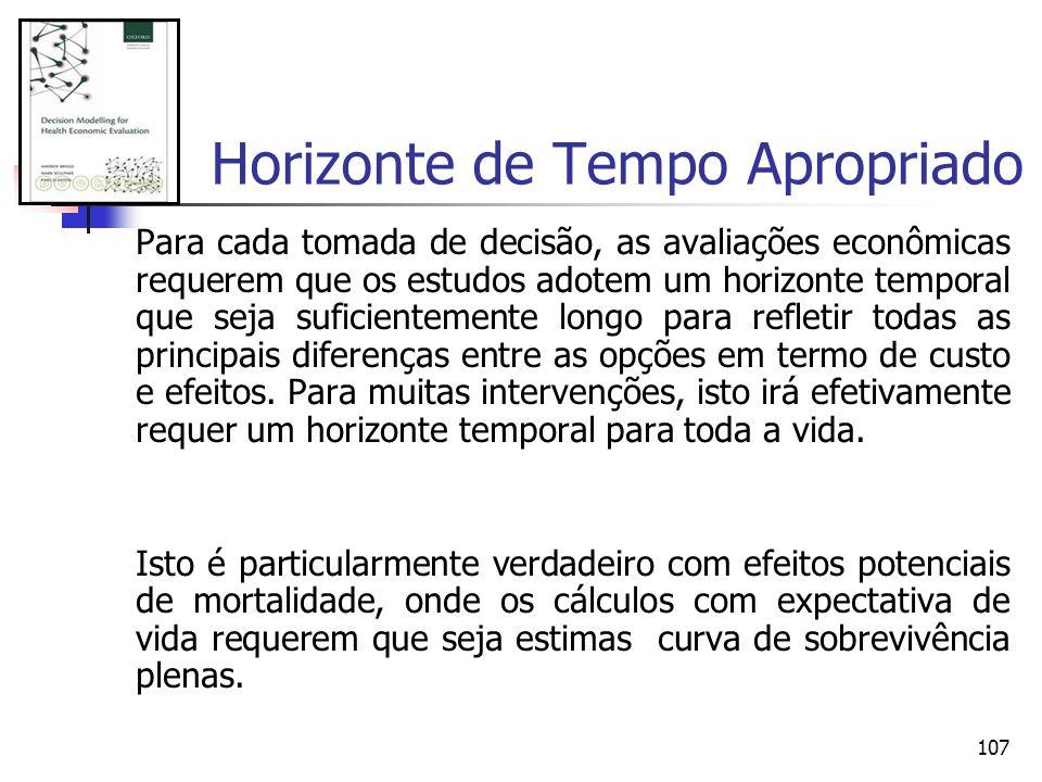 107 Horizonte de Tempo Apropriado Para cada tomada de decisão, as avaliações econômicas requerem que os estudos adotem um horizonte temporal que seja