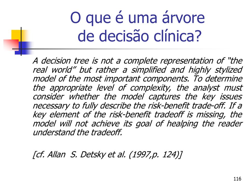 116 O que é uma árvore de decisão clínica? A decision tree is not a complete representation of the real world but rather a simplified and highly styli