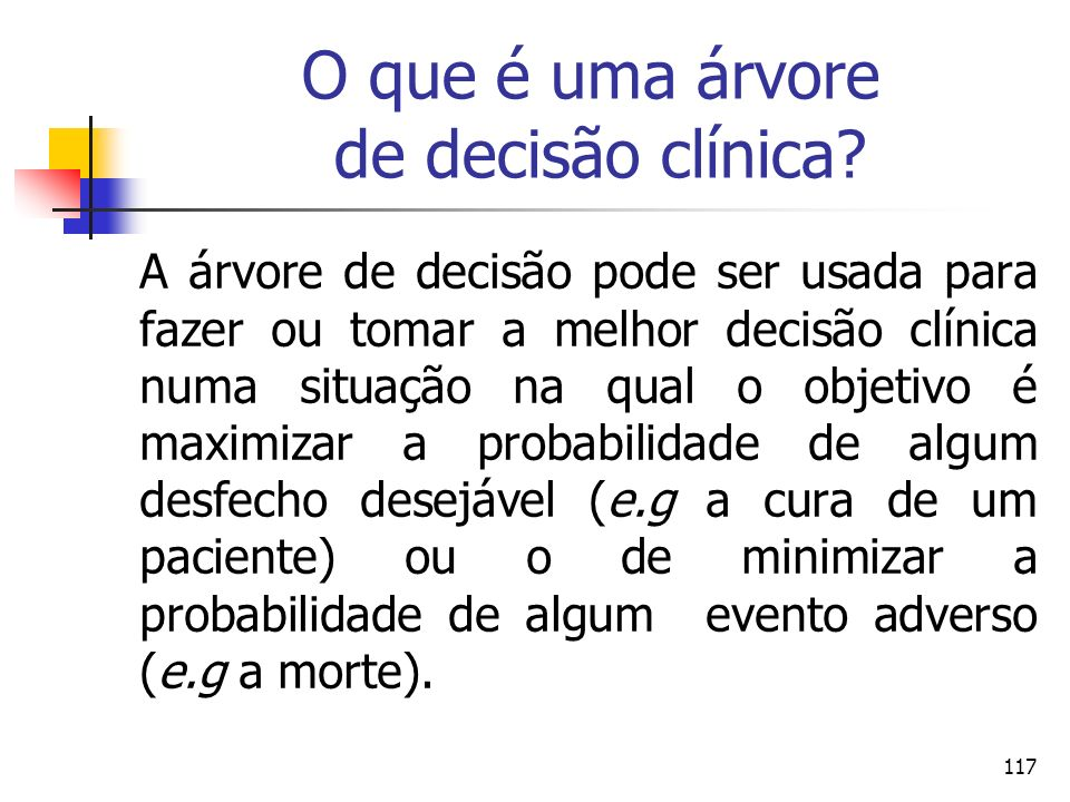 117 O que é uma árvore de decisão clínica? A árvore de decisão pode ser usada para fazer ou tomar a melhor decisão clínica numa situação na qual o obj