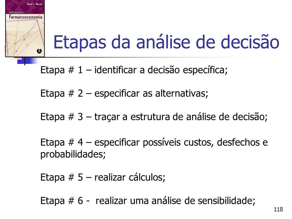 118 Etapas da análise de decisão Etapa # 1 – identificar a decisão específica; Etapa # 2 – especificar as alternativas; Etapa # 3 – traçar a estrutura