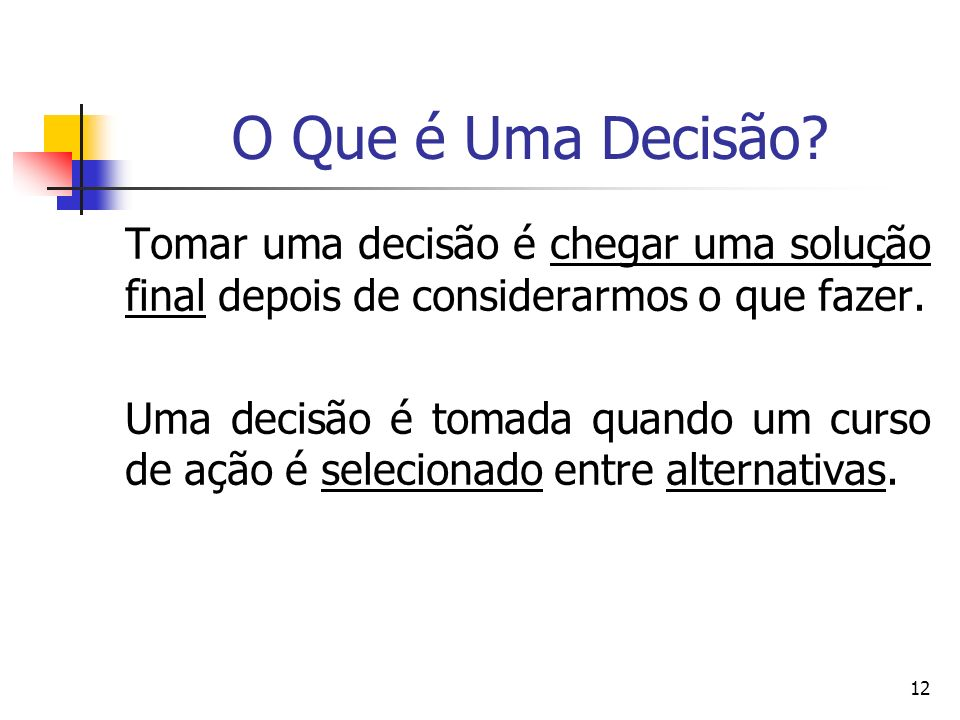 12 O Que é Uma Decisão? Tomar uma decisão é chegar uma solução final depois de considerarmos o que fazer. Uma decisão é tomada quando um curso de ação
