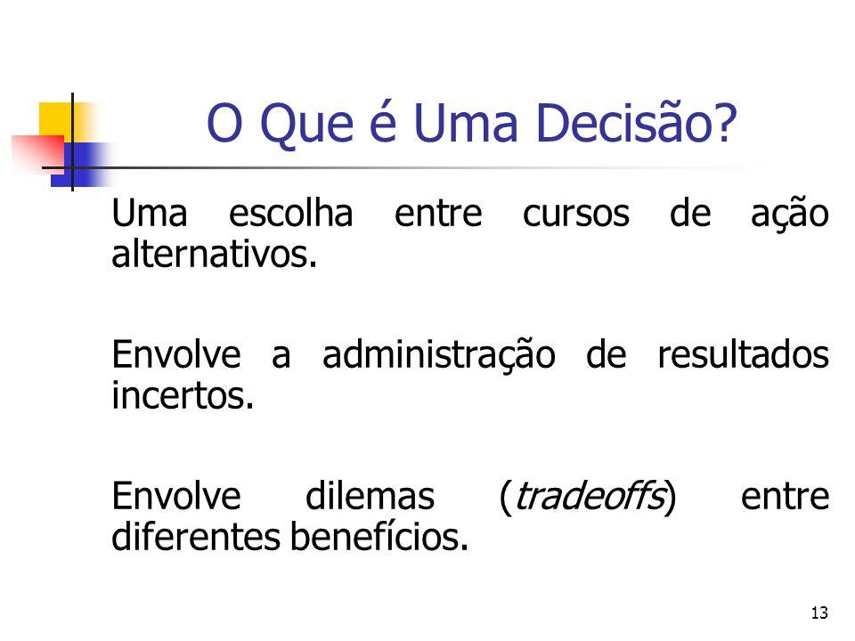 13 O Que é Uma Decisão? Uma escolha entre cursos de ação alternativos. Envolve a administração de resultados incertos. Envolve dilemas (tradeoffs) ent