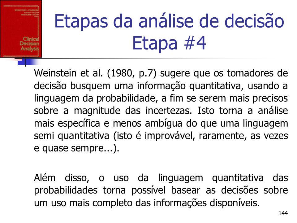 144 Etapas da análise de decisão Etapa #4 Weinstein et al. (1980, p.7) sugere que os tomadores de decisão busquem uma informação quantitativa, usando