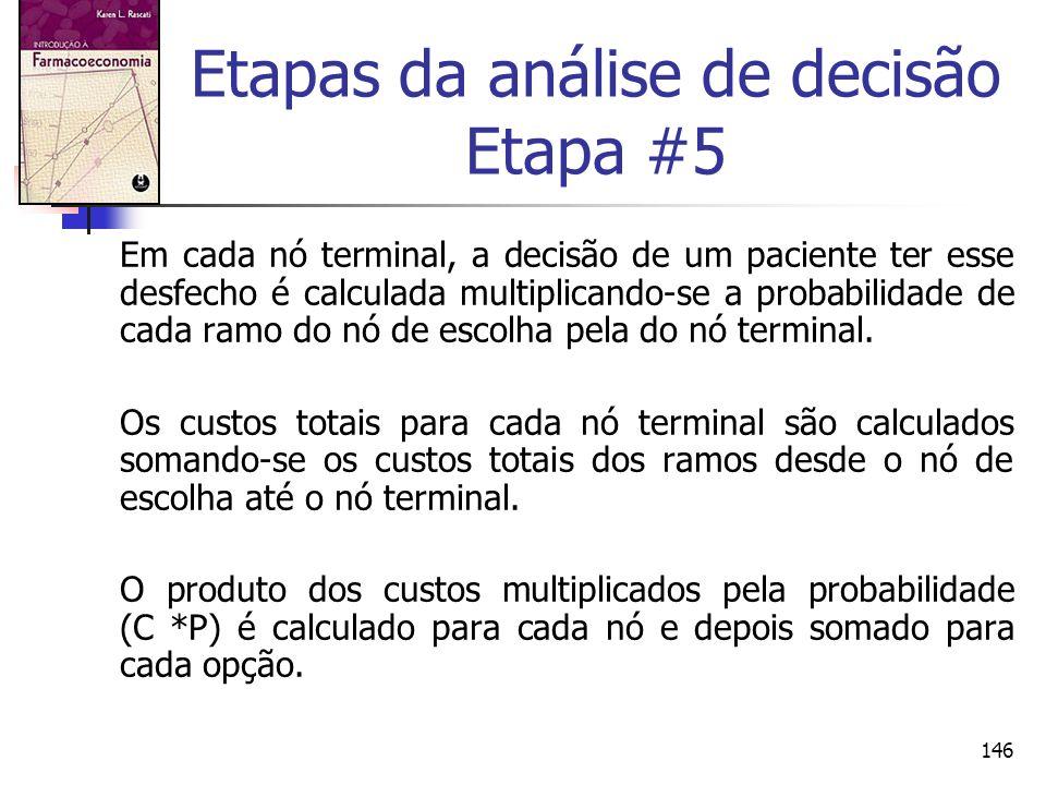 146 Etapas da análise de decisão Etapa #5 Em cada nó terminal, a decisão de um paciente ter esse desfecho é calculada multiplicando-se a probabilidade