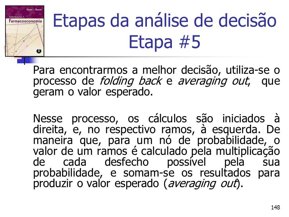 148 Etapas da análise de decisão Etapa #5 Para encontrarmos a melhor decisão, utiliza-se o processo de folding back e averaging out, que geram o valor