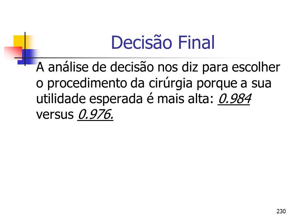 230 Decisão Final A análise de decisão nos diz para escolher o procedimento da cirúrgia porque a sua utilidade esperada é mais alta: 0.984 versus 0.97