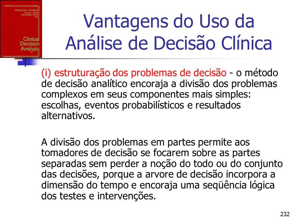232 Vantagens do Uso da Análise de Decisão Clínica (i) estruturação dos problemas de decisão - o método de decisão analítico encoraja a divisão dos pr