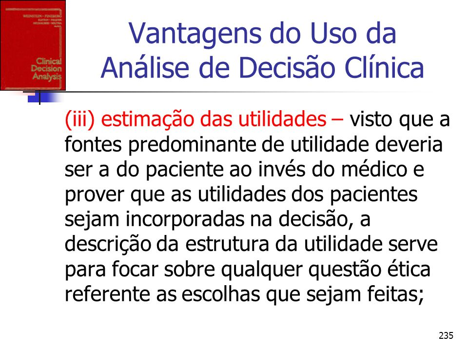 235 Vantagens do Uso da Análise de Decisão Clínica (iii) estimação das utilidades – visto que a fontes predominante de utilidade deveria ser a do paci