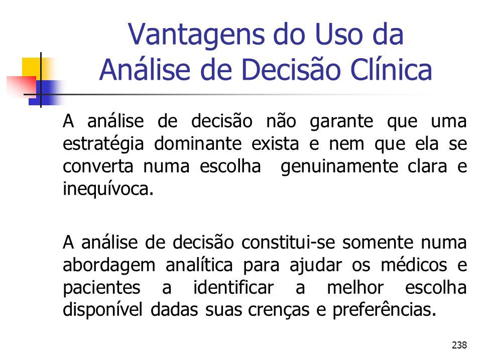 238 Vantagens do Uso da Análise de Decisão Clínica A análise de decisão não garante que uma estratégia dominante exista e nem que ela se converta numa