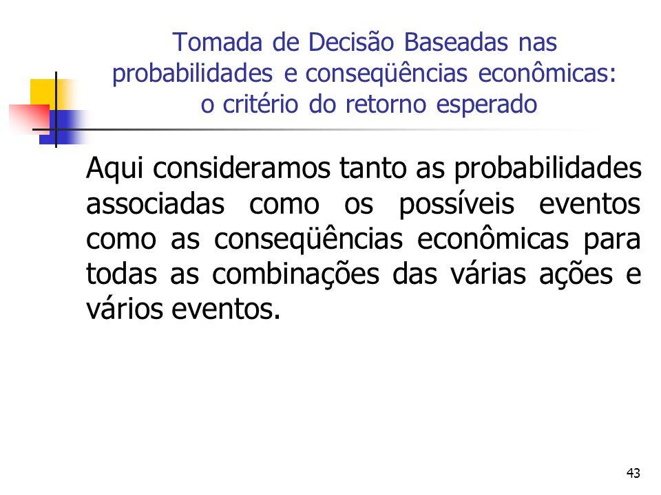 43 Tomada de Decisão Baseadas nas probabilidades e conseqüências econômicas: o critério do retorno esperado Aqui consideramos tanto as probabilidades