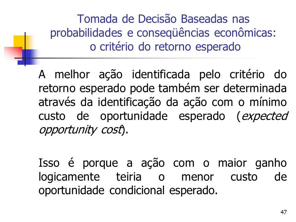 47 Tomada de Decisão Baseadas nas probabilidades e conseqüências econômicas: o critério do retorno esperado A melhor ação identificada pelo critério d
