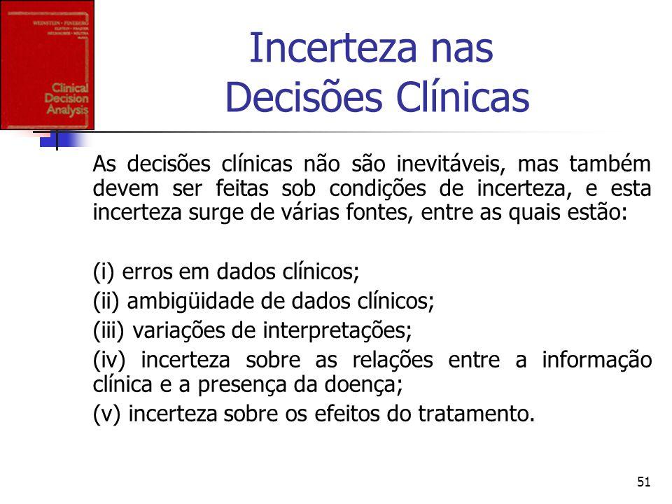 51 Incerteza nas Decisões Clínicas As decisões clínicas não são inevitáveis, mas também devem ser feitas sob condições de incerteza, e esta incerteza