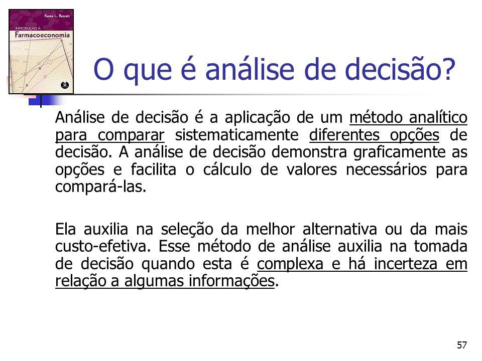 57 O que é análise de decisão? Análise de decisão é a aplicação de um método analítico para comparar sistematicamente diferentes opções de decisão. A